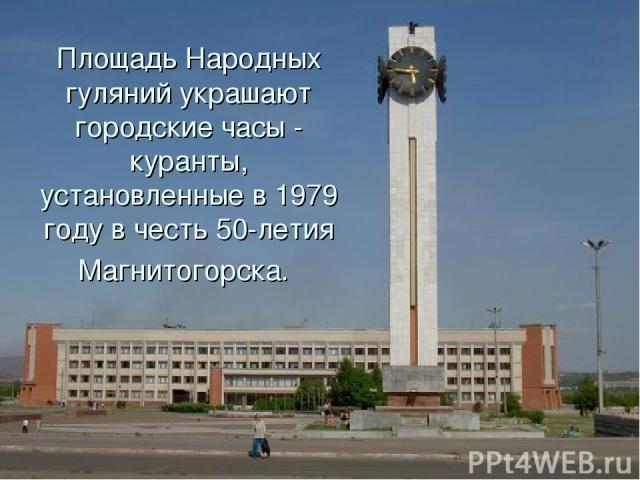 Площадь Народных гуляний украшают городские часы - куранты, установленные в 1979 году в честь 50-летия Магнитогорска.