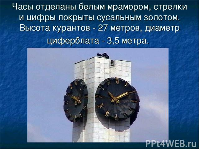 Часы отделаны белым мрамором, стрелки и цифры покрыты сусальным золотом. Высота курантов - 27 метров, диаметр циферблата - 3,5 метра.