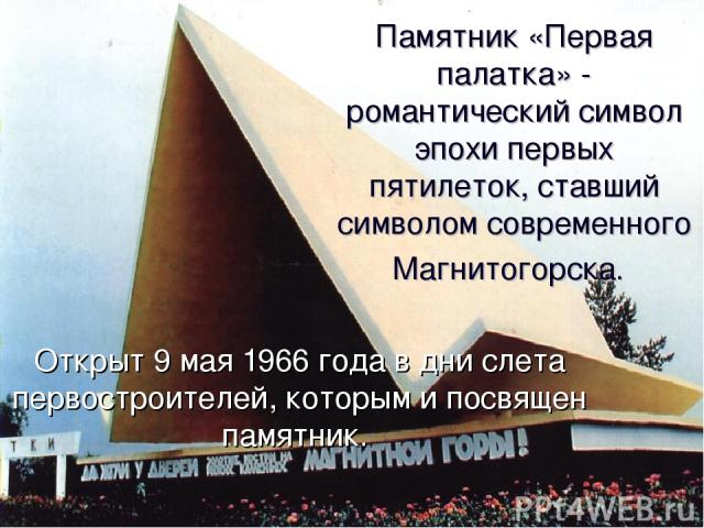Памятник «Первая палатка» - романтический символ эпохи первых пятилеток, ставший символом современного Магнитогорска. Открыт 9 мая 1966 года в дни слета первостроителей, которым и посвящен памятник.