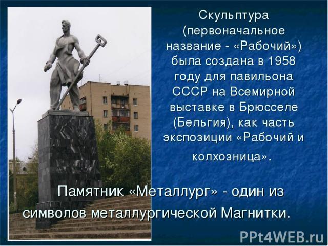Памятник «Металлург» - один из символов металлургической Магнитки. Скульптура (первоначальное название - «Рабочий») была создана в 1958 году для павильона СССР на Всемирной выставке в Брюсселе (Бельгия), как часть экспозиции «Рабочий и колхозница».