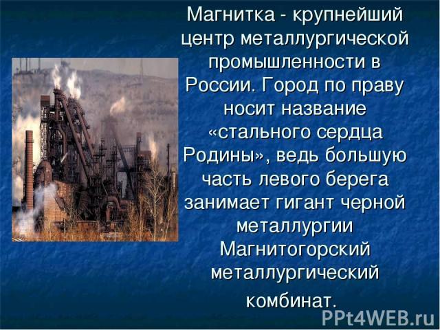Магнитка - крупнейший центр металлургической промышленности в России. Город по праву носит название «стального сердца Родины», ведь большую часть левого берега занимает гигант черной металлургии Магнитогорский металлургический комбинат.