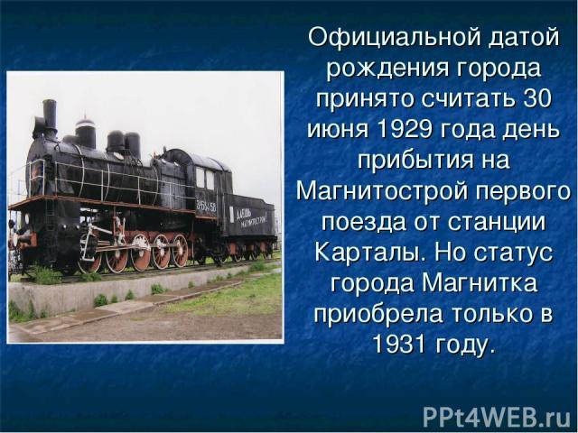 Официальной датой рождения города принято считать 30 июня 1929 года день прибытия на Магнитострой первого поезда от станции Карталы. Но статус города Магнитка приобрела только в 1931 году.
