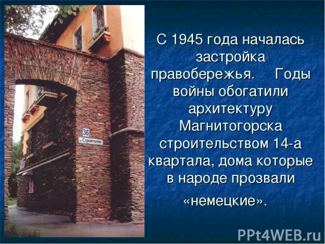 С 1945 года началась застройка правобережья.Годы войны обогатили архитектуру Магнитогорска строительством 14-а квартала, дома которые в народе прозвали «немецкие».