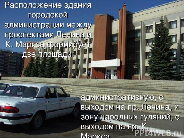 Расположение здания городской администрации между проспектами Ленина и К. Маркса формирует две площади: административную, с выходом на пр. Ленина, и зону народных гуляний, с выходом на пр. К. Маркса.