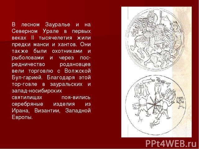В лесном Зауралье и на Северном Урале в первых веках II тысячелетия жили предки манси и хантов. Они также были охотниками и рыболовами и через пос-редничество родановцев вели торговлю с Волжской Бул-гарией. Благодаря этой тор-говле в зауральских и з…