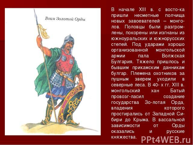 В начале ХIII в. с восто ка пришли несметные полчища новых завоевателей – монго-лов. Половцы были разгром-лены, покорены или изгнаны из южноуральских и южнорусских степей. Под ударами хорошо организованной монгольской армии пала Волжская Булгария. Т…