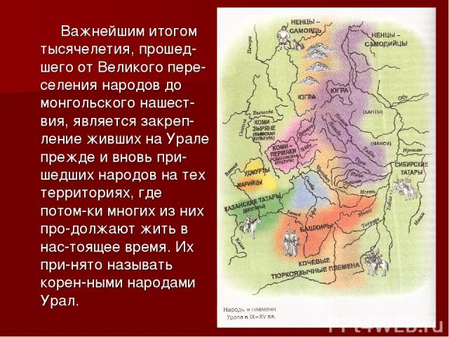 Важнейшим итогом тысячелетия, прошед-шего от Великого пере-селения народов до монгольского нашест-вия, является закреп-ление живших на Урале прежде и вновь при-шедших народов на тех территориях, где потом-ки многих из них про-должают жить в нас-тоящ…