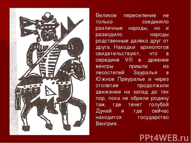 Великое переселение не только соединяло различные народы, но и разводило народы родственные далеко друг от друга. Находки археологов свидетельствуют, что в середине VIII в. древние венгры пришли из лесостепей Зауралья в Южное Приуралье и через столе…