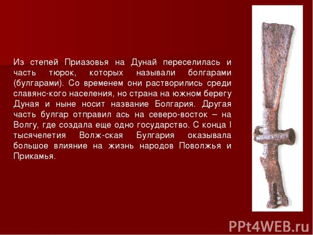 Из степей Приазовья на Дунай переселилась и часть тюрок, которых называли болгарами (булгарами). Со временем они растворились среди славянс кого населения, но страна на южном берегу Дуная и ныне носит название Болгария. Другая часть булгар отправил …