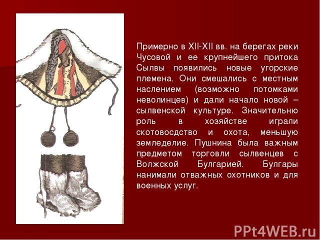 Примерно в XII-XII вв. на берегах реки Чусовой и ее крупнейшего притока Сылвы появились новые угорские племена. Они смешались с местным наслением (возможно потомками неволинцев) и дали начало новой – сылвенской культуре. Значительню роль в хозяйстве…