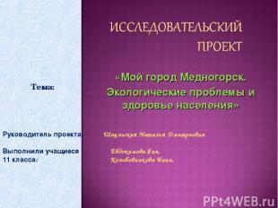 «Мой город Медногорск. Экологические проблемы и здоровье населения» Руководитель