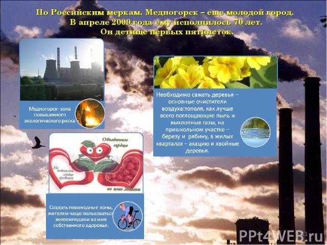 * По Российским меркам. Медногорск – еще молодой город. В апреле 2009 года ему исполнилось 70 лет. Он детище первых пятилеток.