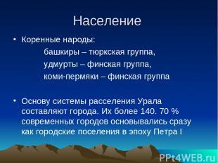 Население Коренные народы: башкиры – тюркская группа, удмурты – финская группа,