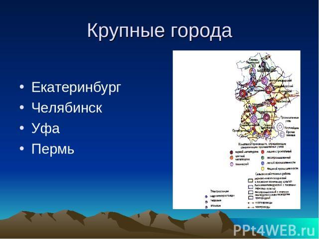 Крупные города Екатеринбург Челябинск Уфа Пермь