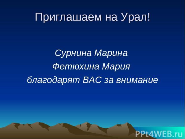 Приглашаем на Урал! Сурнина Марина Фетюхина Мария благодарят ВАС за внимание