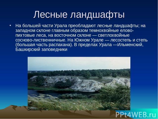 Лесные ландшафты На большей части Урала преобладают лесные ландшафты; на западном склоне главным образом темнохвойные елово-пихтовые леса, на восточном склоне — светлохвойные сосново-лиственничные. На Южном Урале — лесостепь и степь (большая часть р…