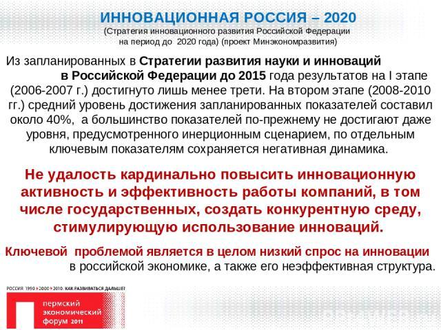 ИННОВАЦИОННАЯ РОССИЯ – 2020 (Стратегия инновационного развития Российской Федерации на период до 2020 года) (проект Минэкономразвития) Из запланированных в Стратегии развития науки и инноваций в Российской Федерации до 2015 года результатов на I эта…