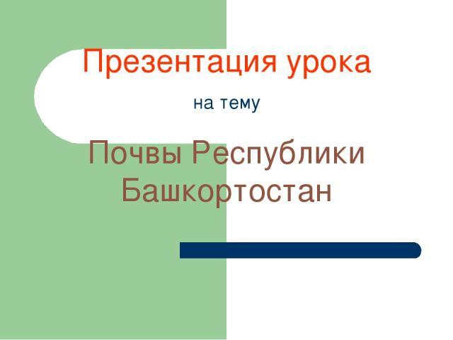Презентация урока на тему Почвы Республики Башкортостан