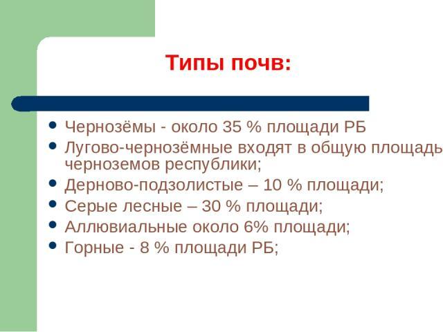 Типы почв: Чернозёмы - около 35 % площади РБ Лугово-чернозёмные входят в общую площадь черноземов республики; Дерново-подзолистые – 10 % площади; Серые лесные – 30 % площади; Аллювиальные около 6% площади; Горные - 8 % площади РБ;