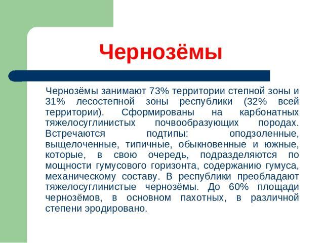 Чернозёмы Чернозёмы занимают 73% территории степной зоны и 31% лесостепной зоны республики (32% всей территории). Сформированы на карбонатных тяжелосуглинистых почвообразующих породах. Встречаются подтипы: оподзоленные, выщелоченные, типичные, обыкн…