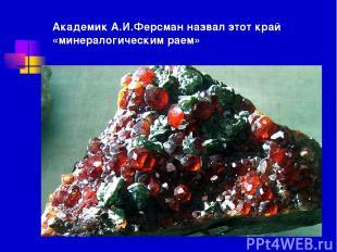 Академик А.И.Ферсман назвал этот край «минералогическим раем»