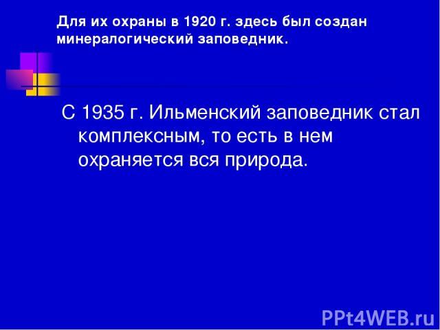 Для их охраны в 1920 г. здесь был создан минералогический заповедник. С 1935 г. Ильменский заповедник стал комплексным, то есть в нем охраняется вся природа.