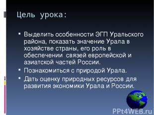 Цель урока: Выделить особенности ЭГП Уральского района, показать значение Урала
