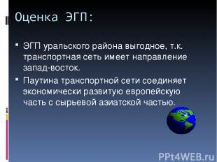 Оценка ЭГП: ЭГП уральского района выгодное, т.к. транспортная сеть имеет направл