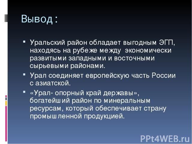 Вывод: Уральский район обладает выгодным ЭГП, находясь на рубеже между экономически развитыми западными и восточными сырьевыми районами. Урал соединяет европейскую часть России с азиатской. «Урал- опорный край державы», богатейший район по минеральн…