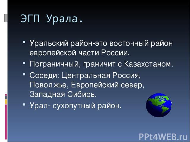 ЭГП Урала. Уральский район-это восточный район европейской части России. Пограничный, граничит с Казахстаном. Соседи: Центральная Россия, Поволжье, Европейский север, Западная Сибирь. Урал- сухопутный район.