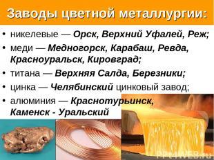 Заводы цветной металлургии: никелевые — Орск, Верхний Уфалей, Реж; меди — Медног