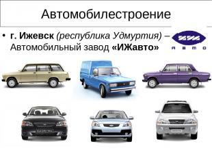 Автомобилестроение г. Ижевск (республика Удмуртия) – Автомобильный завод «ИЖавто