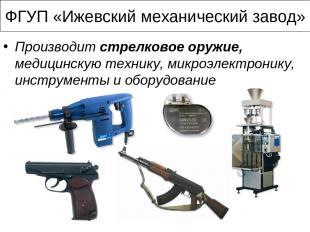 ФГУП «Ижевский механический завод» Производит стрелковое оружие, медицинскую тех