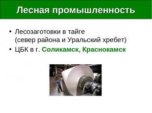 Лесная промышленность Лесозаготовки в тайге (север района и Уральский хребет) ЦБ