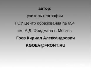 автор: учитель географии ГОУ Центр образования № 654 им. А.Д. Фридмана г. Москвы