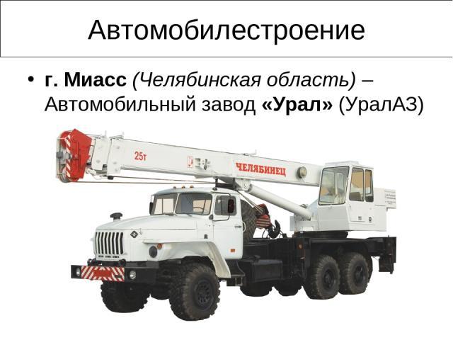 Автомобилестроение г. Миасс (Челябинская область) – Автомобильный завод «Урал» (УралАЗ)
