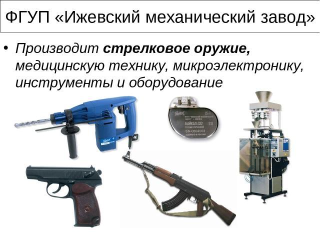 ФГУП «Ижевский механический завод» Производит стрелковое оружие, медицинскую технику, микроэлектронику, инструменты и оборудование