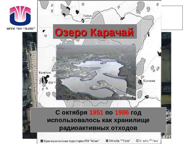 ПО «Маяк» С октября 1951 по 1986 год использовалось как хранилище радиоактивных отходов Озеро Карачай