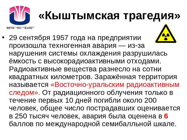 «Кыштымская трагедия» 29 сентября 1957 года на предприятии произошла техногенная авария — из-за нарушения системы охлаждения разрушилась ёмкость с высокорадиоактивными отходами. Радиоактивные вещества разнесло на сотни квадратных километров. Заражён…