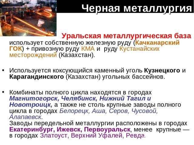 Черная металлургия Уральская металлургическая база использует собственную железную руду (Качканарский ГОК) + привозную руду КМА и руду Кустанайских месторождений (Казахстан). Используется коксующийся каменный уголь Кузнецкого и Карагандинского (Каза…