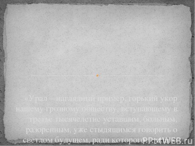 «Урал – наглядный пример, горький укор нашему грозному обществу, вступающему в третье тысячелетие уставшим, больным, разоренным, уже стыдящимся говорить о светлом будущем, ради которого… и шло повальное истребление сырьевых запасов» В.П.Астафьев Как…