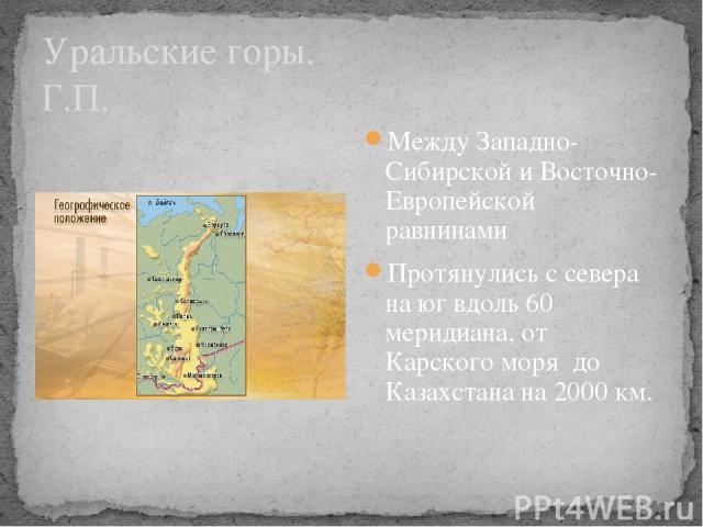 Уральские горы. Г.П. Между Западно-Сибирской и Восточно-Европейской равнинами Протянулись с севера на юг вдоль 60 меридиана, от Карского моря до Казахстана на 2000 км.