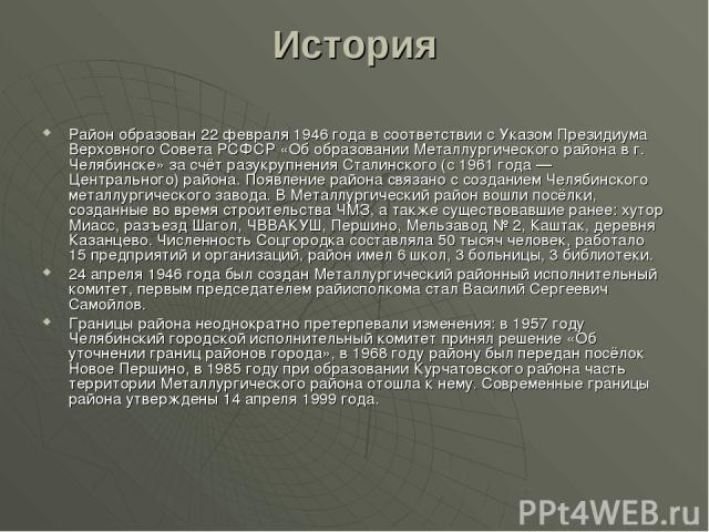 История Район образован 22 февраля 1946 года в соответствии с Указом Президиума Верховного Совета РСФСР «Об образовании Металлургического района в г. Челябинске» за счёт разукрупнения Сталинского (с 1961 года — Центрального) района. Появление района…