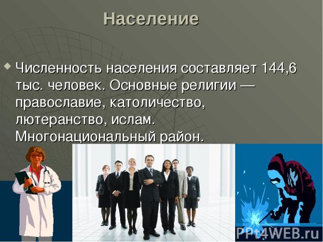 Население Численность населения составляет 144,6 тыс. человек. Основные религии — православие, католичество, лютеранство, ислам. Многонациональный район.