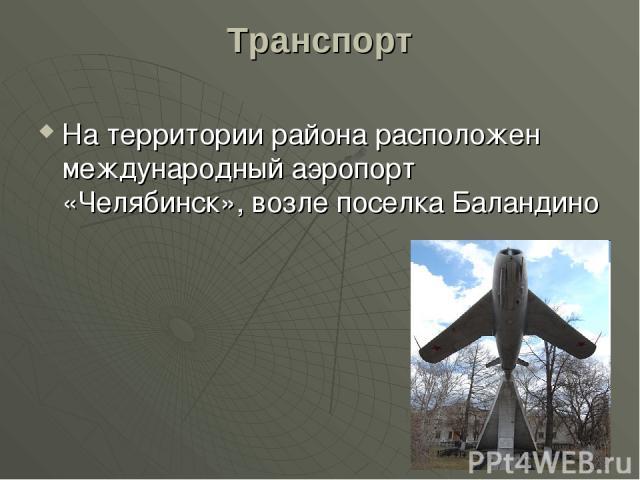 Транспорт На территории района расположен международный аэропорт «Челябинск», возле поселка Баландино