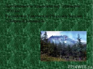Протяжённость Уральских гор - примерно 2500 км Расположен Урал между Русской и З