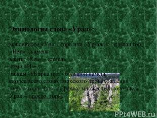 Этимология слова «Урал»: мансийское «Ур» – гора или «Ур-ала» – крыша гор, «Нёр»