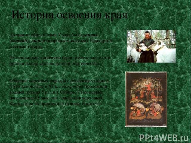 История освоения края Древними обитателями Урала были ханты (остяки), манси (в прошлом вогулы), башкиры и местные татары. Их основными занятиями были земледелие, охота, рыбная ловля, скотоводство и бортничество. Общение коренных народов с русскими у…