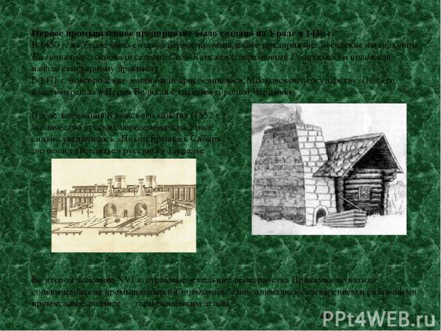Первое промышленное предприятие было создано на Урале в 1430 г. В 1430 г. на Урале было создано первое промышленное предприятие: посадские люди, купцы Калинниковы, основали селение Соль-Камская (современный Соликамск) и положили начало солеварному п…