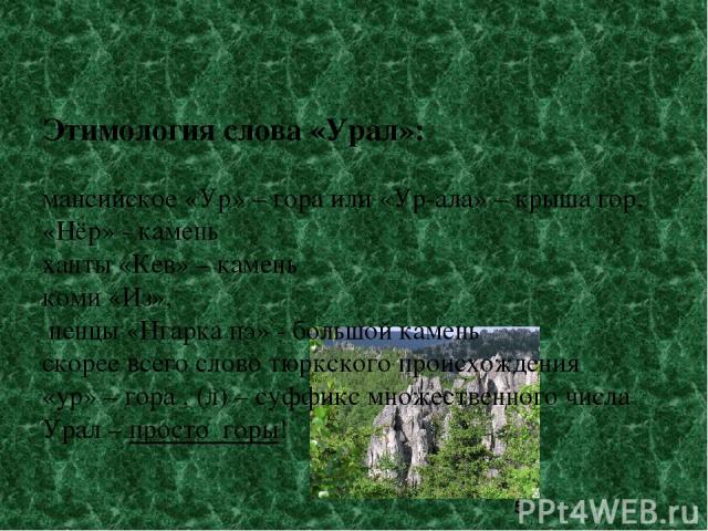 Этимология слова «Урал»: мансийское «Ур» – гора или «Ур-ала» – крыша гор, «Нёр» - камень ханты «Кев» – камень коми «Из», ненцы «Нгарка пэ» - большой камень скорее всего слово тюркского происхождения «ур» – гора , (л) – суффикс множественного числа У…
